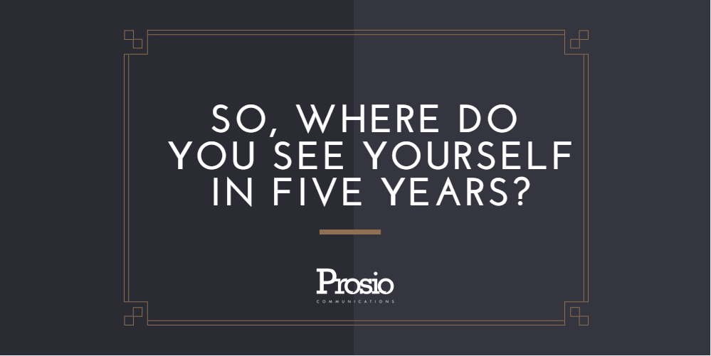 So where do you see yourself in five years prosio communications
